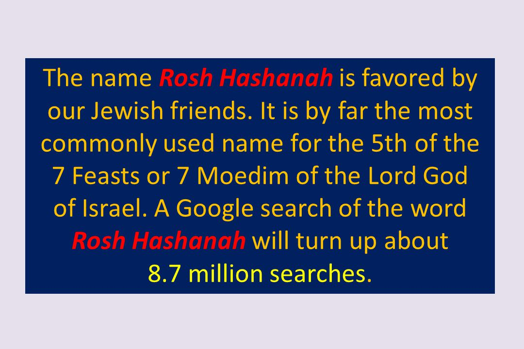 The name Rosh Hashanah is favored by our Jewish friends. It is by far the most commonly used name for the 5th of the 7 Feasts or 7 Moedim of the Lord