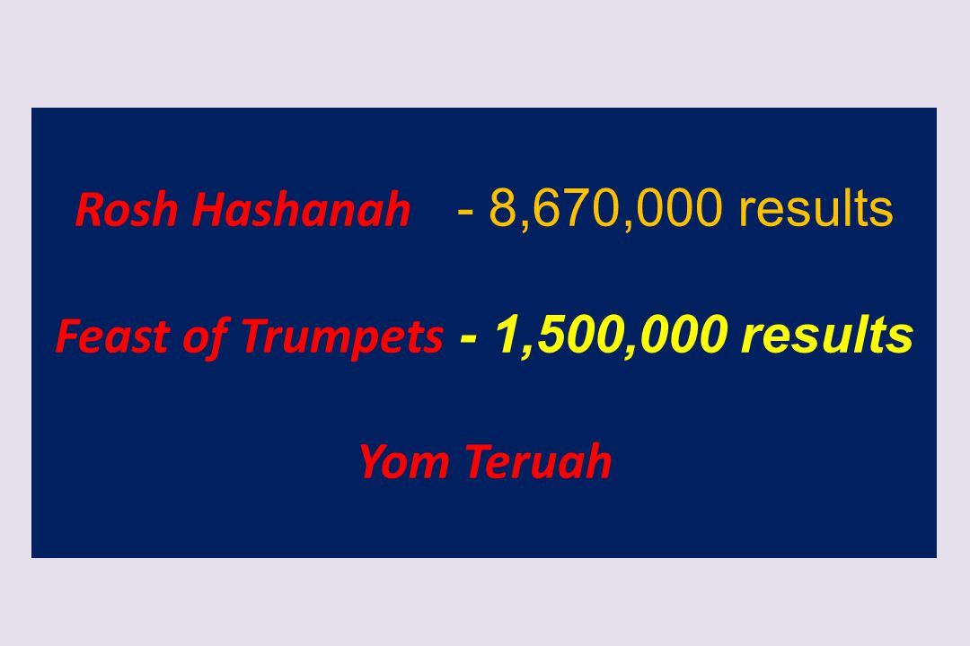 Rosh Hashanah - 8,670,000 results Feast of Trumpets - 1,500,000 results Yom Teruah