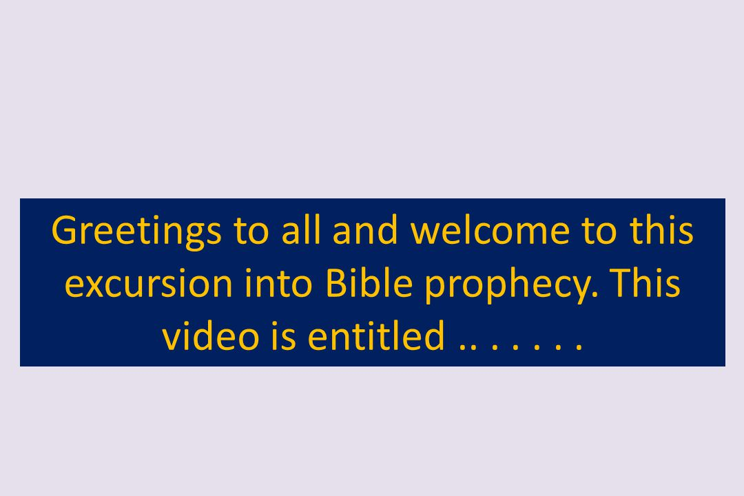 Greetings to all and welcome to this excursion into Bible prophecy. This video is entitled.......