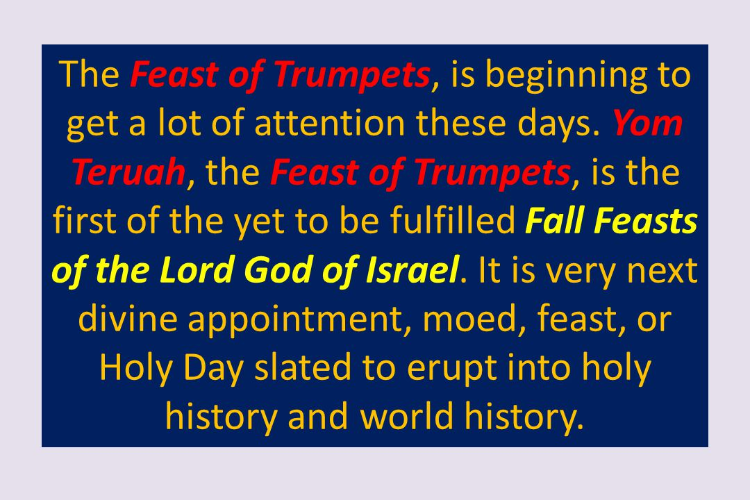 The Feast of Trumpets, is beginning to get a lot of attention these days. Yom Teruah, the Feast of Trumpets, is the first of the yet to be fulfilled F