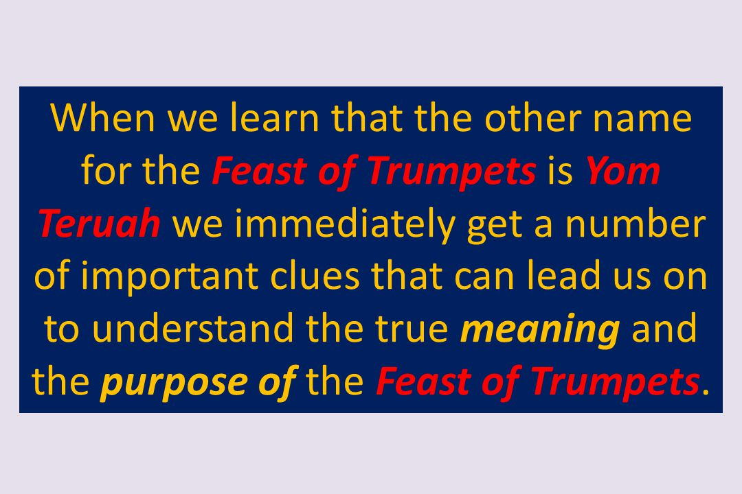 When we learn that the other name for the Feast of Trumpets is Yom Teruah we immediately get a number of important clues that can lead us on to unders