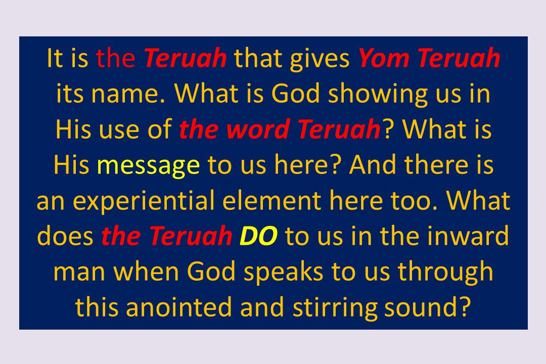 It is the Teruah that gives Yom Teruah its name. What is God showing us in His use of the word Teruah? What is His message to us here? And there is an