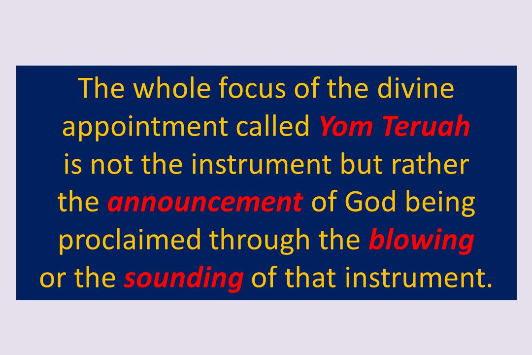 The whole focus of the divine appointment called Yom Teruah is not the instrument but rather the announcement of God being proclaimed through the blow