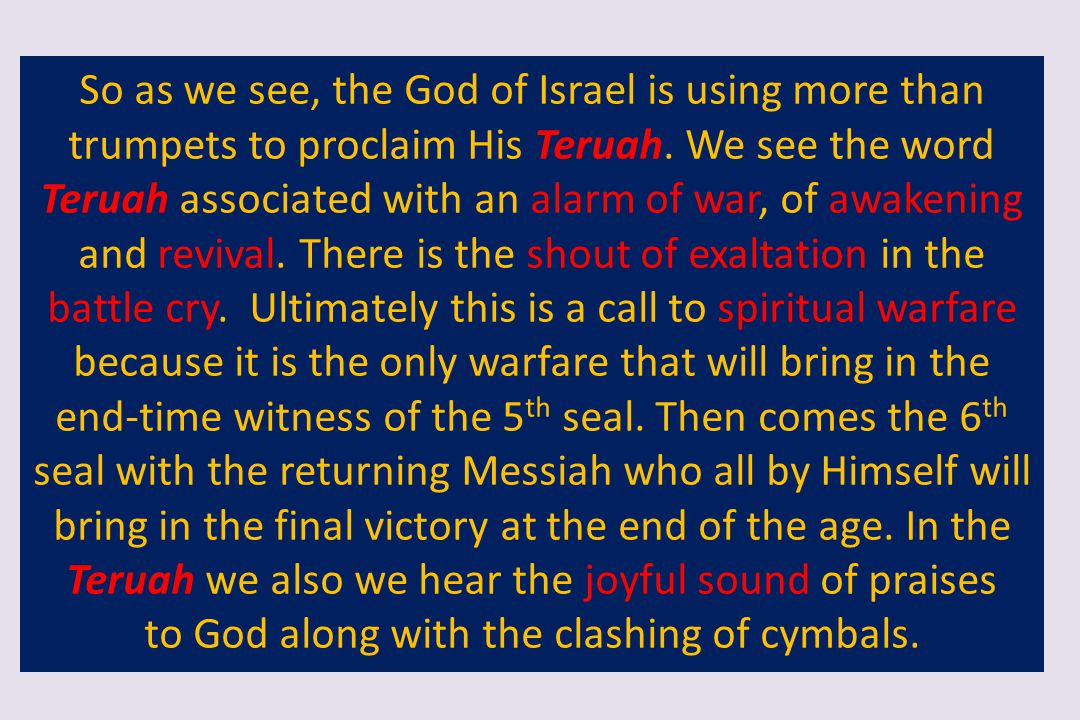 So as we see, the God of Israel is using more than trumpets to proclaim His Teruah. We see the word Teruah associated with an alarm of war, of awakeni