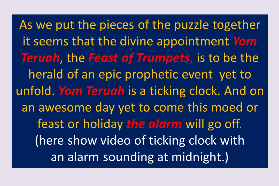 As we put the pieces of the puzzle together it seems that the divine appointment Yom Teruah, the Feast of Trumpets, is to be the herald of an epic pro