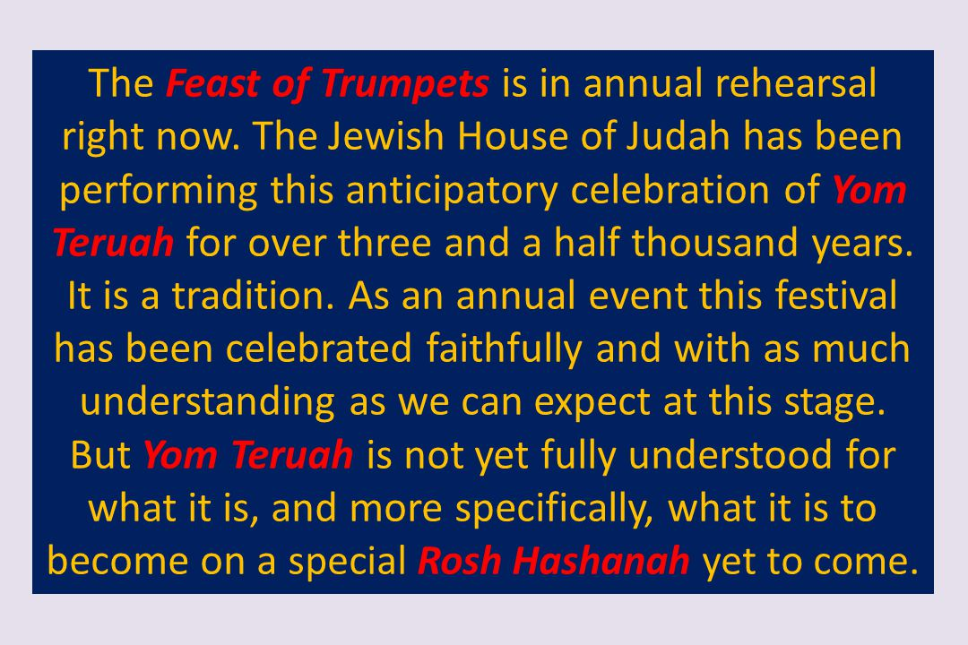 The Feast of Trumpets is in annual rehearsal right now. The Jewish House of Judah has been performing this anticipatory celebration of Yom Teruah for