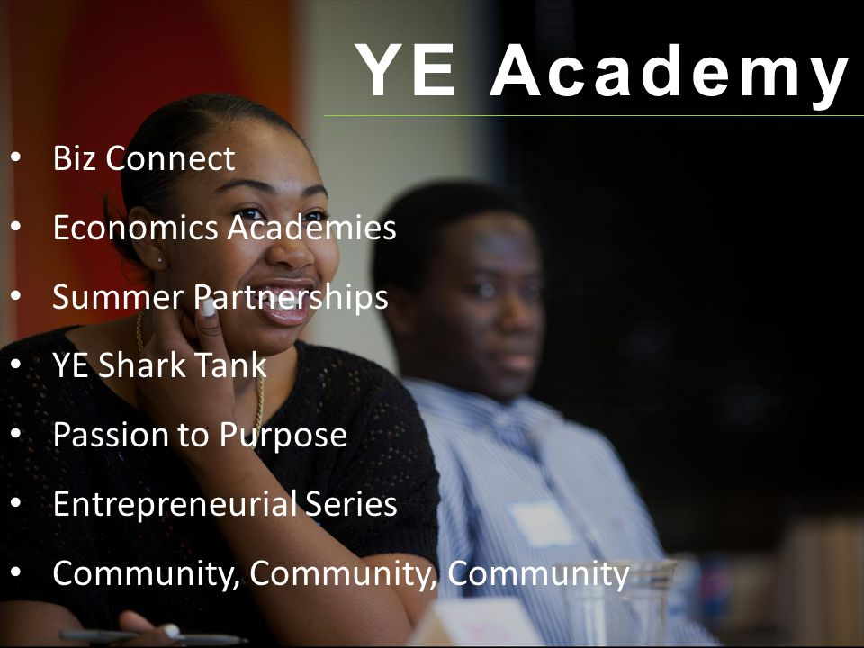 YE Academy Biz Connect Economics Academies Summer Partnerships YE Shark Tank Passion to Purpose Entrepreneurial Series Community, Community, Community