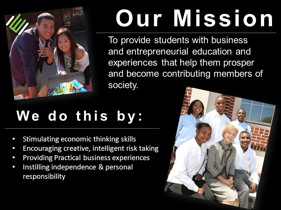 Our Mission To provide students with business and entrepreneurial education and experiences that help them prosper and become contributing members of society.