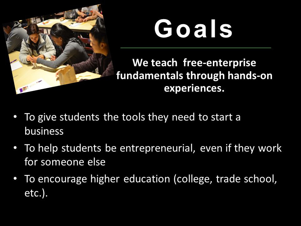 Goals To give students the tools they need to start a business To help students be entrepreneurial, even if they work for someone else To encourage higher education (college, trade school, etc.).