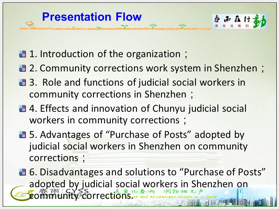Presentation Flow 1. Introduction of the organization ; 2. Community corrections work system in Shenzhen ; 3. Role and functions of judicial social wo