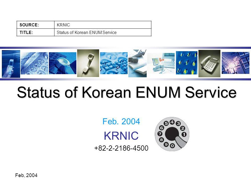 SOURCE:KRNIC TITLE:Status of Korean ENUM Service Feb, 2004 Feb.