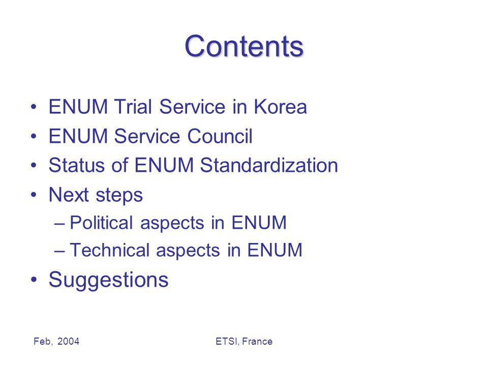 Feb, 2004ETSI, France Contents ENUM Trial Service in Korea ENUM Service Council Status of ENUM Standardization Next steps –Political aspects in ENUM –Technical aspects in ENUM Suggestions
