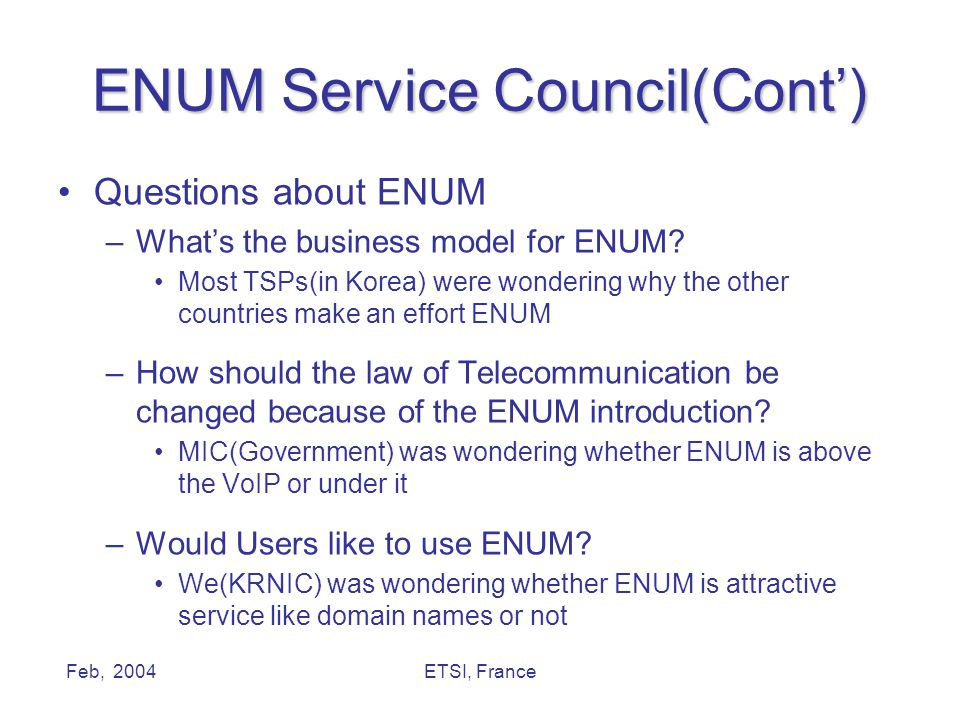 Feb, 2004ETSI, France ENUM Service Council(Cont') Questions about ENUM –What's the business model for ENUM? Most TSPs(in Korea) were wondering why the