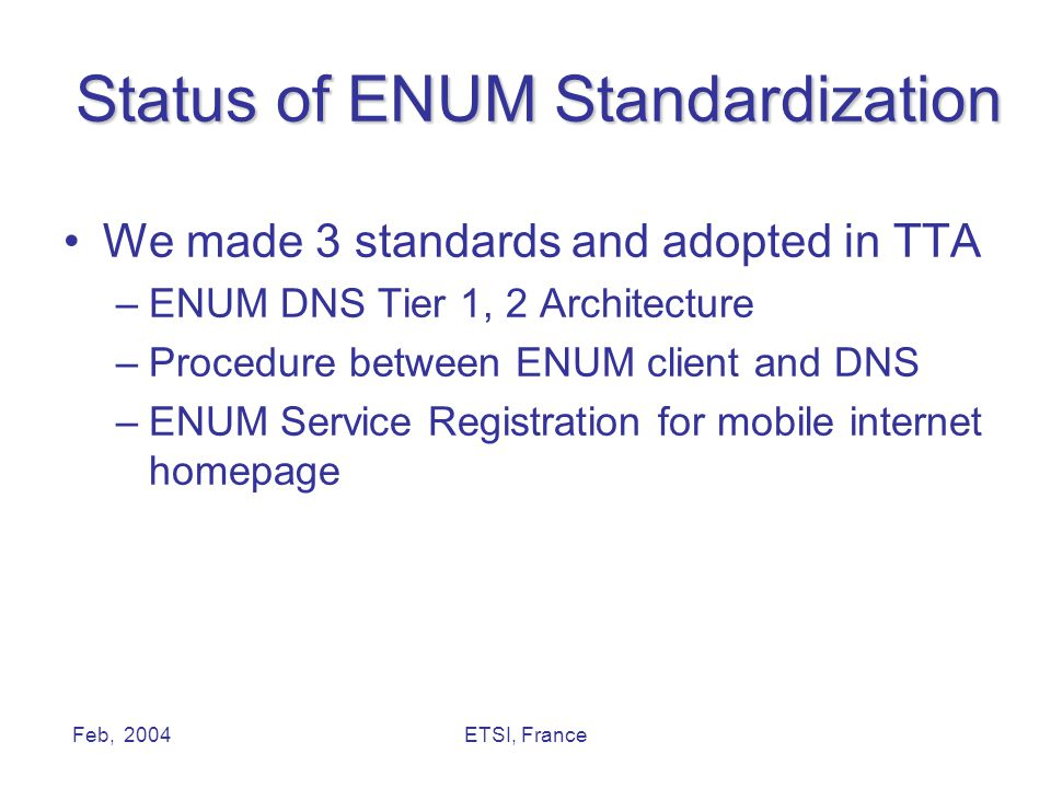 Feb, 2004ETSI, France Status of ENUM Standardization We made 3 standards and adopted in TTA –ENUM DNS Tier 1, 2 Architecture –Procedure between ENUM client and DNS –ENUM Service Registration for mobile internet homepage