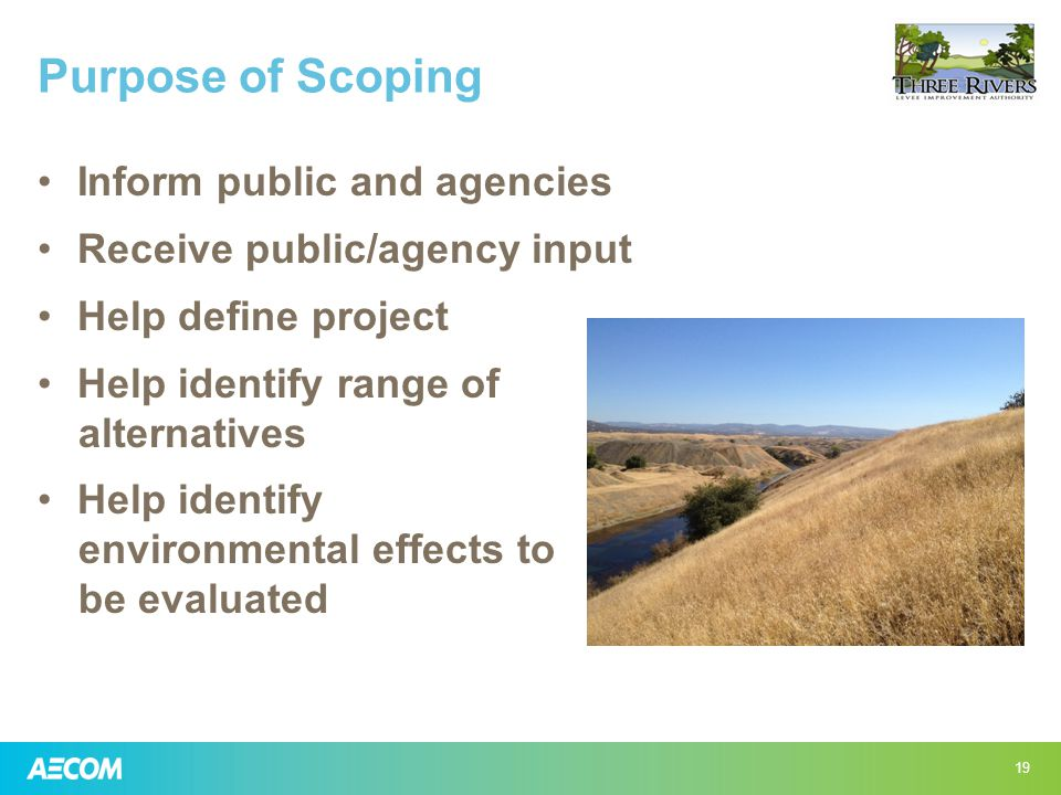 Purpose of Scoping Inform public and agencies Receive public/agency input Help define project Help identify range of alternatives Help identify environmental effects to be evaluated 19