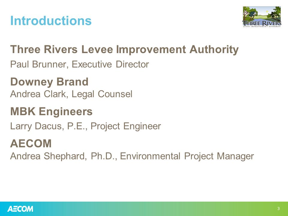 Introductions Three Rivers Levee Improvement Authority Paul Brunner, Executive Director Downey Brand Andrea Clark, Legal Counsel MBK Engineers Larry Dacus, P.E., Project Engineer AECOM Andrea Shephard, Ph.D., Environmental Project Manager 3