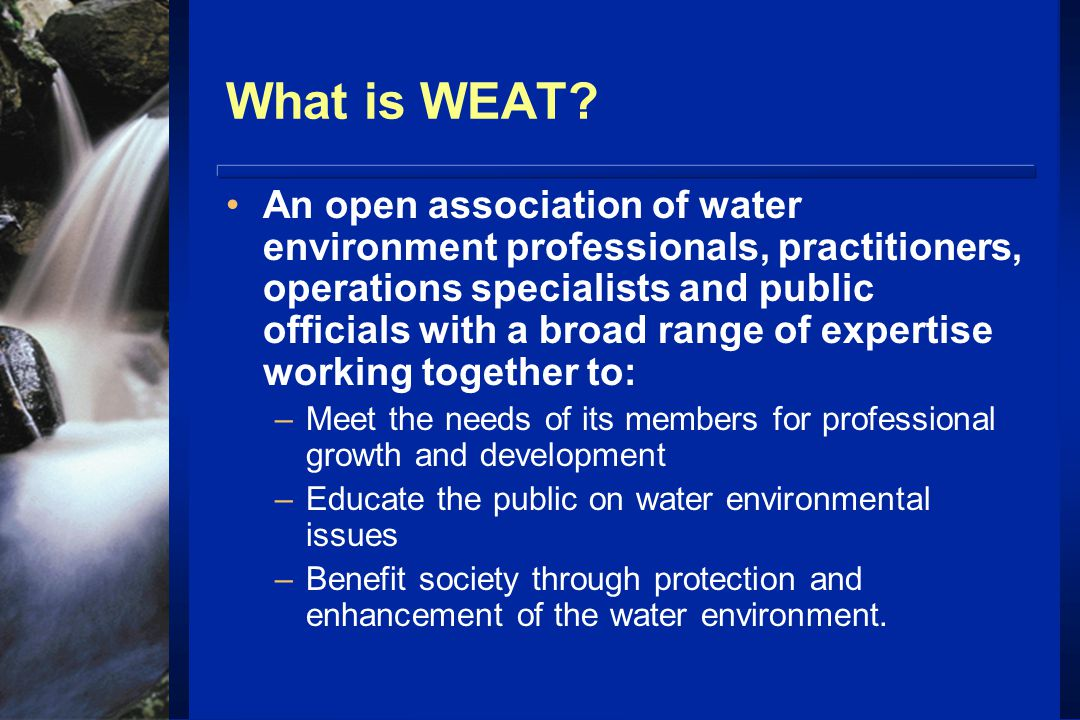 What is WEAT? An open association of water environment professionals, practitioners, operations specialists and public officials with a broad range of