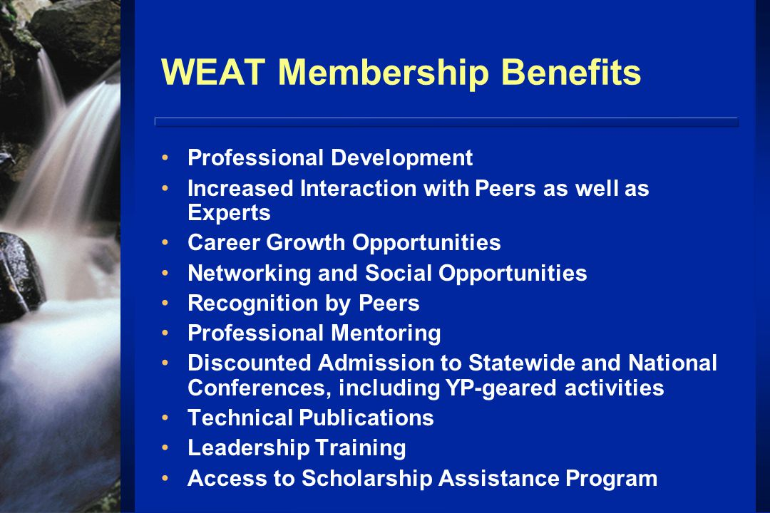 WEAT Membership Benefits Professional Development Increased Interaction with Peers as well as Experts Career Growth Opportunities Networking and Social Opportunities Recognition by Peers Professional Mentoring Discounted Admission to Statewide and National Conferences, including YP-geared activities Technical Publications Leadership Training Access to Scholarship Assistance Program