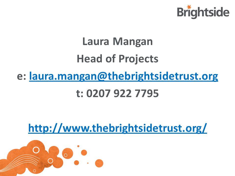 Laura Mangan Head of Projects e: laura.mangan@thebrightsidetrust.orglaura.mangan@thebrightsidetrust.org t: 0207 922 7795 http://www.thebrightsidetrust.org/