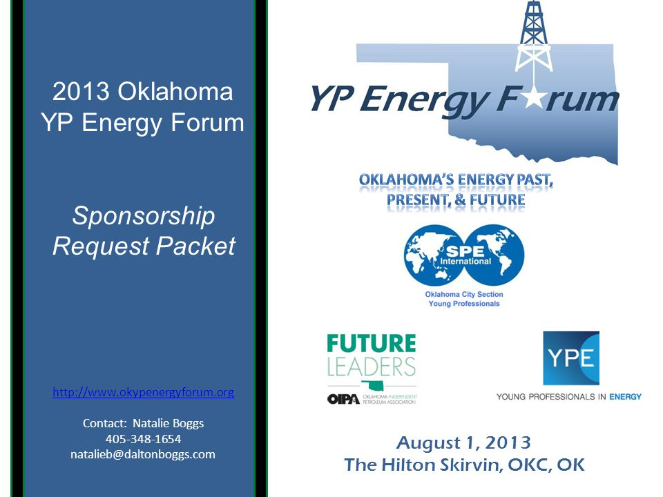 August 1, 2013 The Hilton Skirvin, OKC, OK 2013 Oklahoma YP Energy Forum Sponsorship Request Packet http://www.okypenergyforum.org Contact: Natalie Boggs 405-348-1654 natalieb@daltonboggs.com