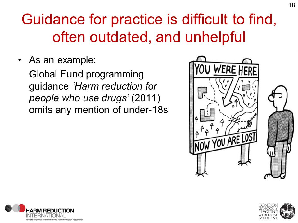Guidance for practice is difficult to find, often outdated, and unhelpful 18 As an example: Global Fund programming guidance 'Harm reduction for people who use drugs' (2011) omits any mention of under-18s