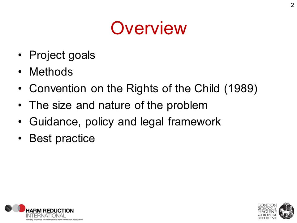 Project goals Provide a global overview of: –Prevalence of injecting among under 18s/minors –What is injected –Age of initiation into drug use/injecting –HIV incidence/prevalence and other harms Examine legal frameworks regarding injecting and services for young people Collate and analyse best practice guidelines Highlight data gaps and priorities for further research/action