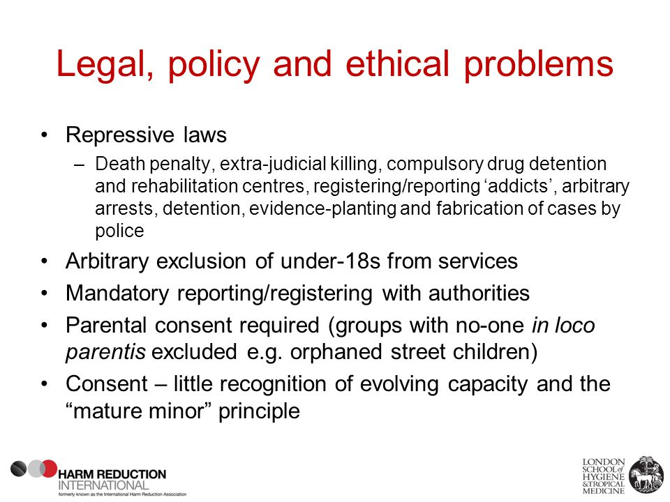 Legal, policy and ethical problems Repressive laws –Death penalty, extra-judicial killing, compulsory drug detention and rehabilitation centres, registering/reporting 'addicts', arbitrary arrests, detention, evidence-planting and fabrication of cases by police Arbitrary exclusion of under-18s from services Mandatory reporting/registering with authorities Parental consent required (groups with no-one in loco parentis excluded e.g.