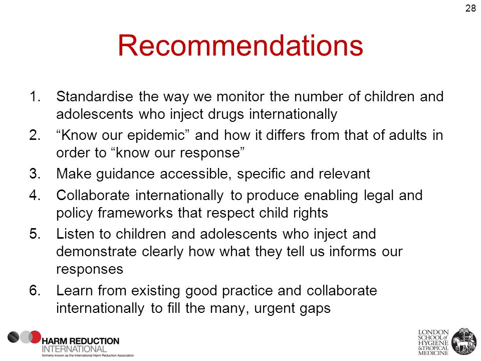 Recommendations 1.Standardise the way we monitor the number of children and adolescents who inject drugs internationally 2. Know our epidemic and how it differs from that of adults in order to know our response 3.Make guidance accessible, specific and relevant 4.Collaborate internationally to produce enabling legal and policy frameworks that respect child rights 5.Listen to children and adolescents who inject and demonstrate clearly how what they tell us informs our responses 6.Learn from existing good practice and collaborate internationally to fill the many, urgent gaps 28
