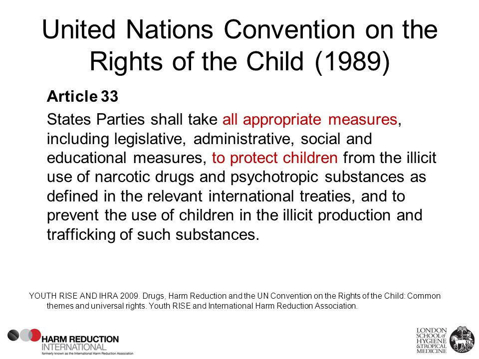 United Nations Convention on the Rights of the Child (1989) Article 33 States Parties shall take all appropriate measures, including legislative, administrative, social and educational measures, to protect children from the illicit use of narcotic drugs and psychotropic substances as defined in the relevant international treaties, and to prevent the use of children in the illicit production and trafficking of such substances.