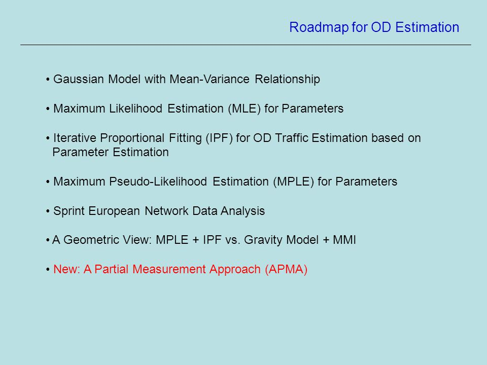Roadmap for OD Estimation Gaussian Model with Mean-Variance Relationship Maximum Likelihood Estimation (MLE) for Parameters Iterative Proportional Fitting (IPF) for OD Traffic Estimation based on Parameter Estimation Maximum Pseudo-Likelihood Estimation (MPLE) for Parameters Sprint European Network Data Analysis A Geometric View: MPLE + IPF vs.