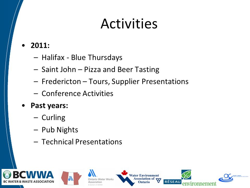 Activities 2011: –Halifax - Blue Thursdays –Saint John – Pizza and Beer Tasting –Fredericton – Tours, Supplier Presentations –Conference Activities Past years: –Curling –Pub Nights –Technical Presentations