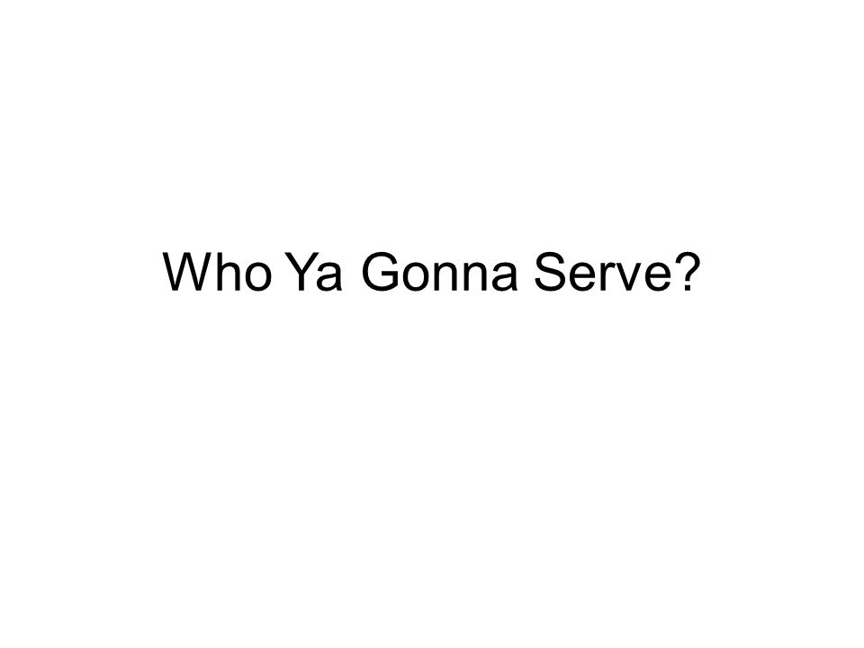 Who Ya Gonna Serve?