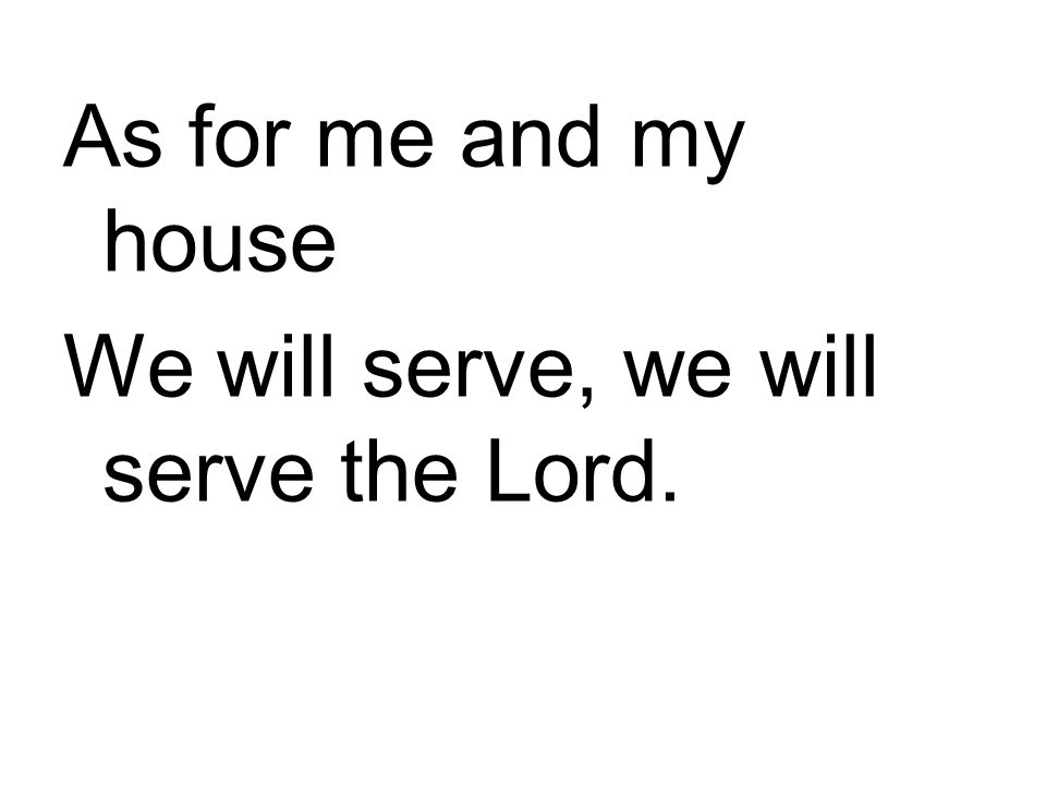 As for me and my house We will serve, we will serve the Lord.