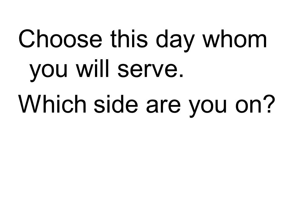 Choose this day whom you will serve. Which side are you on?