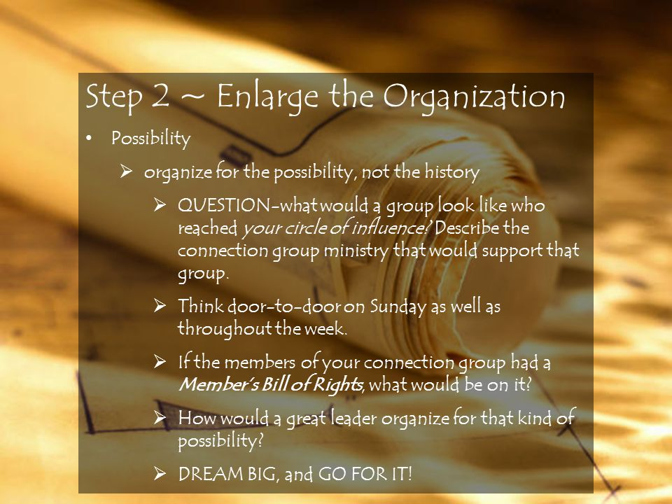 Step 2 ~ Enlarge the Organization Possibility  organize for the possibility, not the history  QUESTION-what would a group look like who reached your circle of influence.