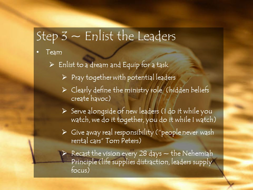 Step 3 ~ Enlist the Leaders Team  Enlist to a dream and Equip for a task  Pray together with potential leaders  Clearly define the ministry role (hidden beliefs create havoc)  Serve alongside of new leaders (I do it while you watch, we do it together, you do it while I watch)  Give away real responsibility ( people never wash rental cars Tom Peters)  Recast the vision every 28 days ~ the Nehemiah Principle (life supplies distraction, leaders supply focus)