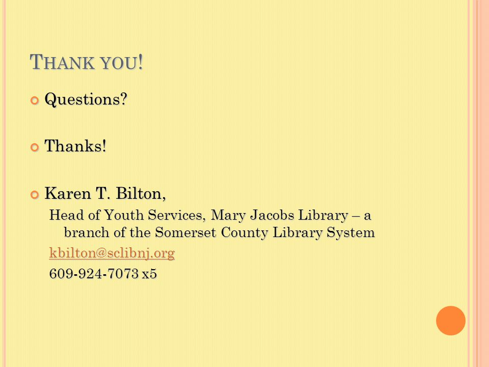 T HANK YOU ! Questions?Thanks! Karen T. Bilton, Head of Youth Services, Mary Jacobs Library – a branch of the Somerset County Library System kbilton@s