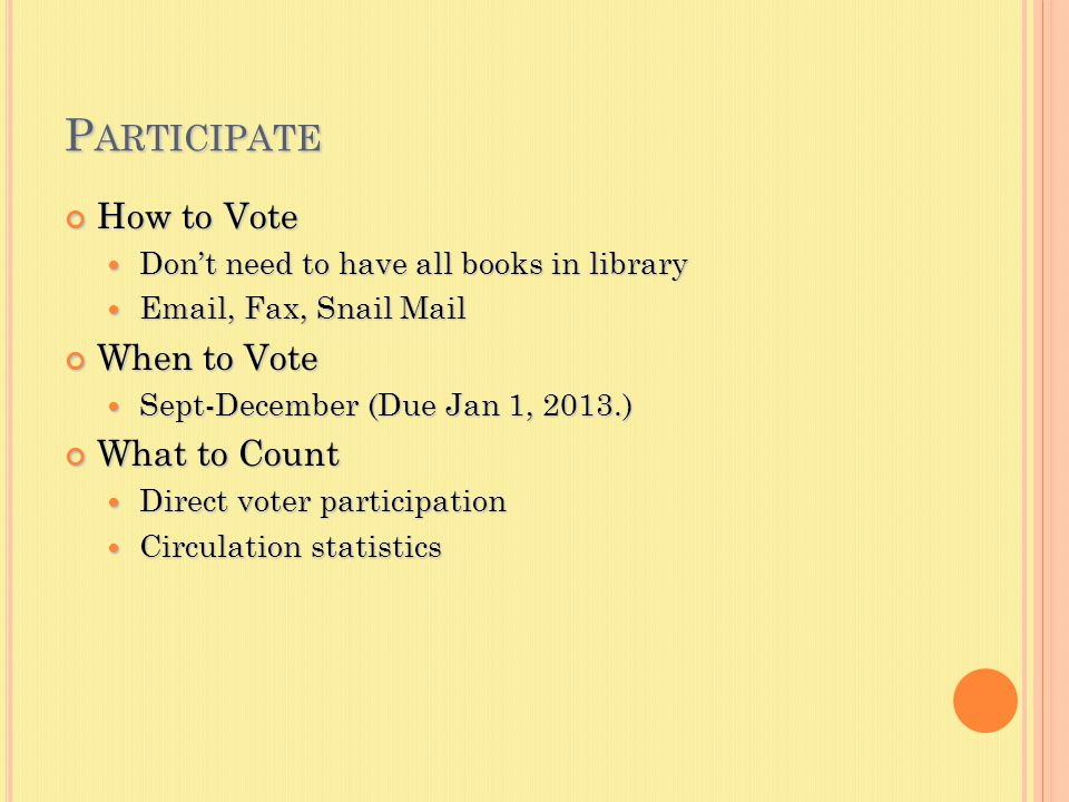 P ARTICIPATE How to Vote Don't need to have all books in library Don't need to have all books in library Email, Fax, Snail Mail Email, Fax, Snail Mail When to Vote Sept-December (Due Jan 1, 2013.) Sept-December (Due Jan 1, 2013.) What to Count Direct voter participation Direct voter participation Circulation statistics Circulation statistics