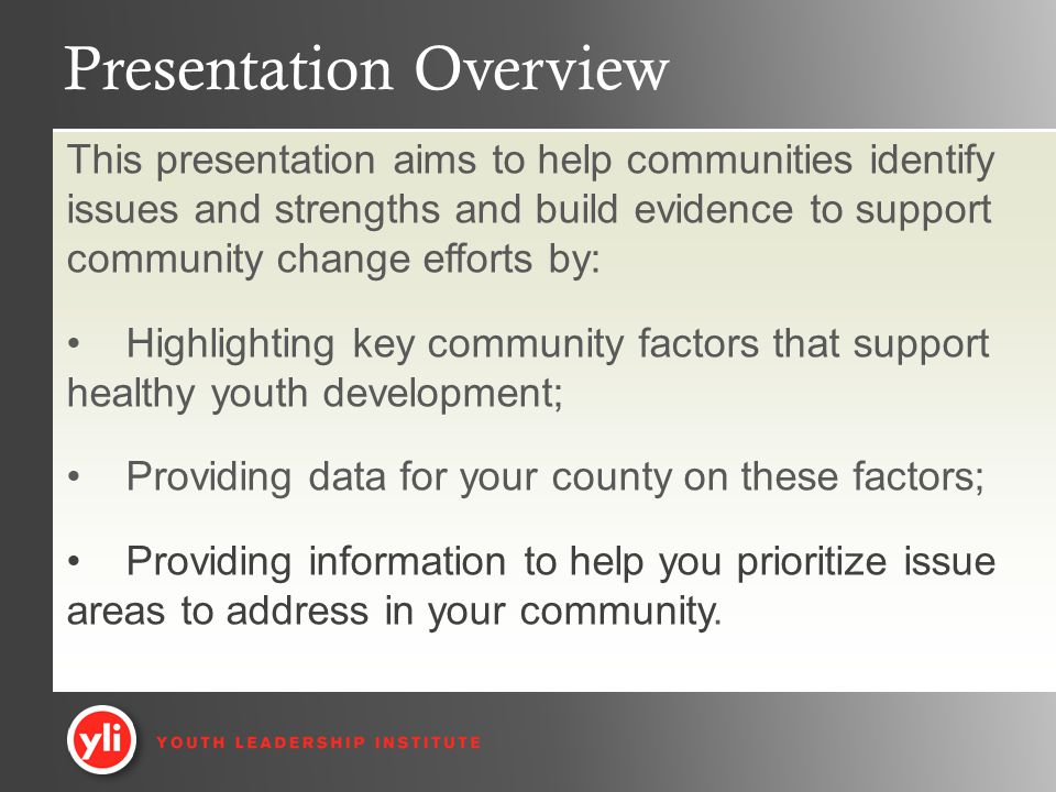 Presentation Overview This presentation aims to help communities identify issues and strengths and build evidence to support community change efforts by: Highlighting key community factors that support healthy youth development; Providing data for your county on these factors; Providing information to help you prioritize issue areas to address in your community.