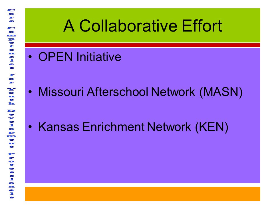 A Collaborative Effort OPEN Initiative Missouri Afterschool Network (MASN) Kansas Enrichment Network (KEN)