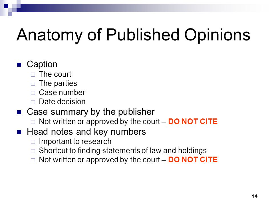 14 Anatomy of Published Opinions Caption  The court  The parties  Case number  Date decision Case summary by the publisher  Not written or approved by the court – DO NOT CITE Head notes and key numbers  Important to research  Shortcut to finding statements of law and holdings  Not written or approved by the court – DO NOT CITE