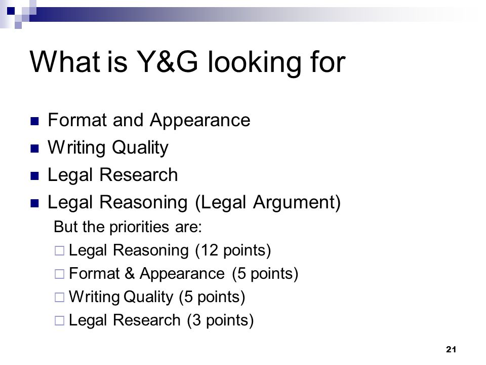 21 What is Y&G looking for Format and Appearance Writing Quality Legal Research Legal Reasoning (Legal Argument) But the priorities are:  Legal Reasoning (12 points)  Format & Appearance (5 points)  Writing Quality (5 points)  Legal Research (3 points)