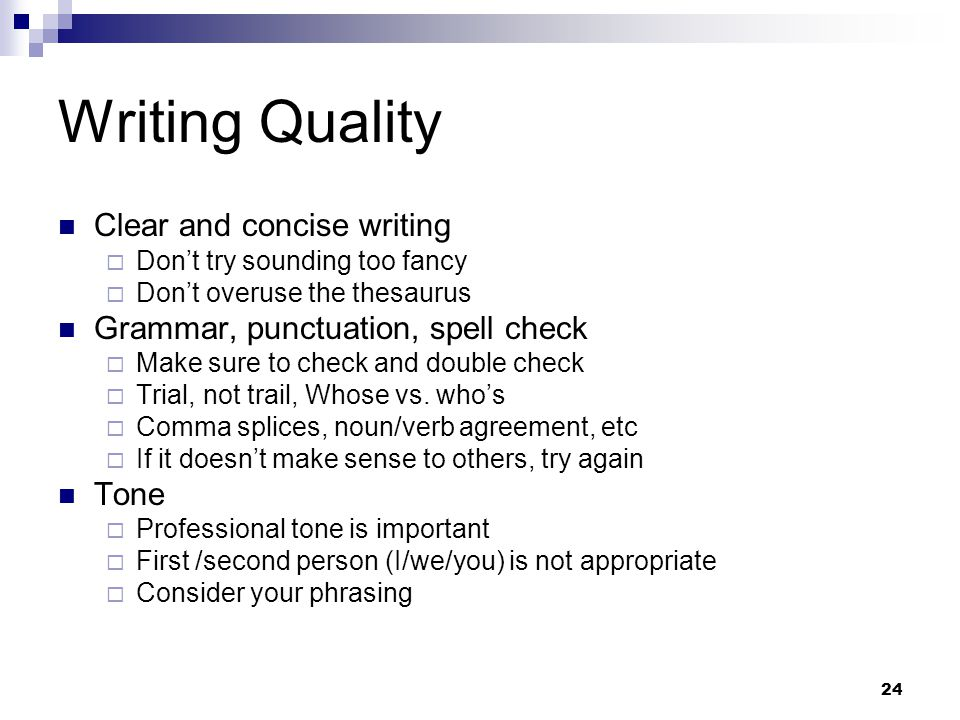 24 Writing Quality Clear and concise writing  Don't try sounding too fancy  Don't overuse the thesaurus Grammar, punctuation, spell check  Make sure to check and double check  Trial, not trail, Whose vs.