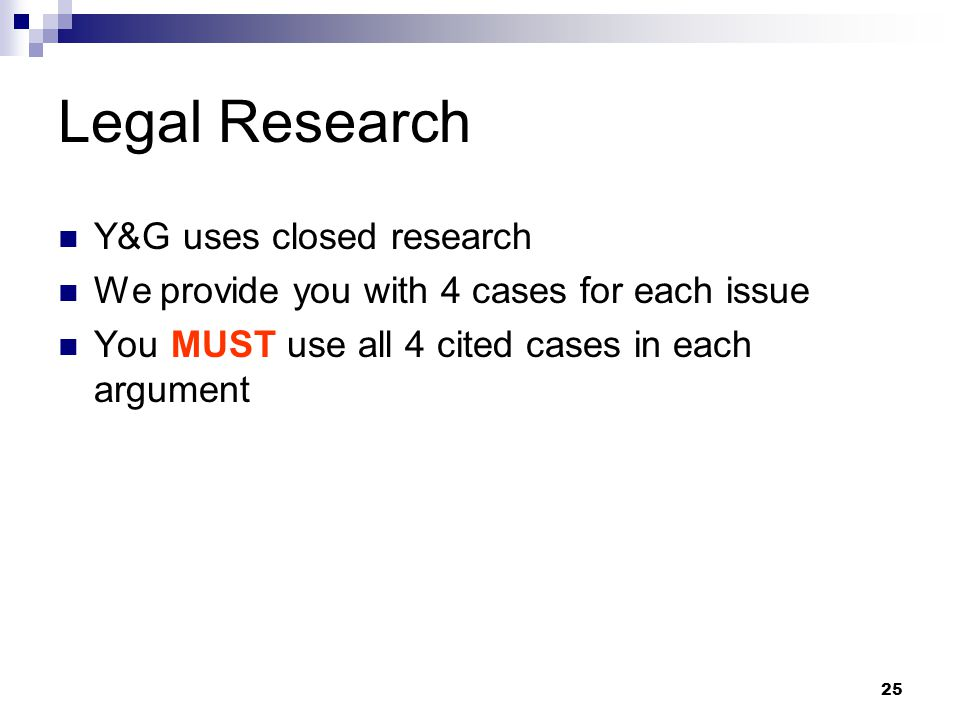 25 Legal Research Y&G uses closed research We provide you with 4 cases for each issue You MUST use all 4 cited cases in each argument