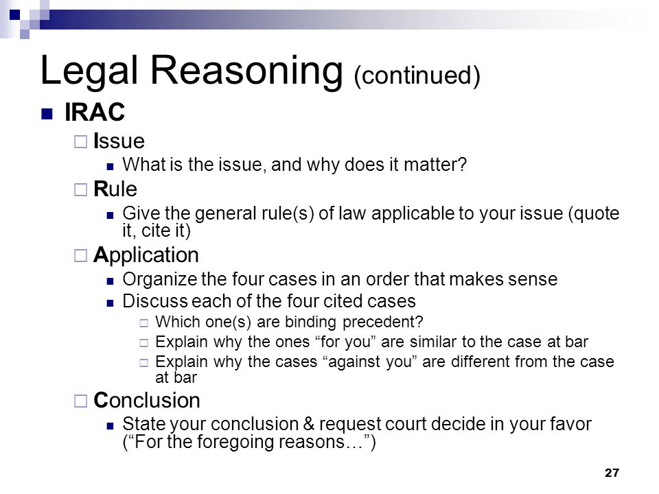 27 Legal Reasoning (continued) IRAC  Issue What is the issue, and why does it matter.