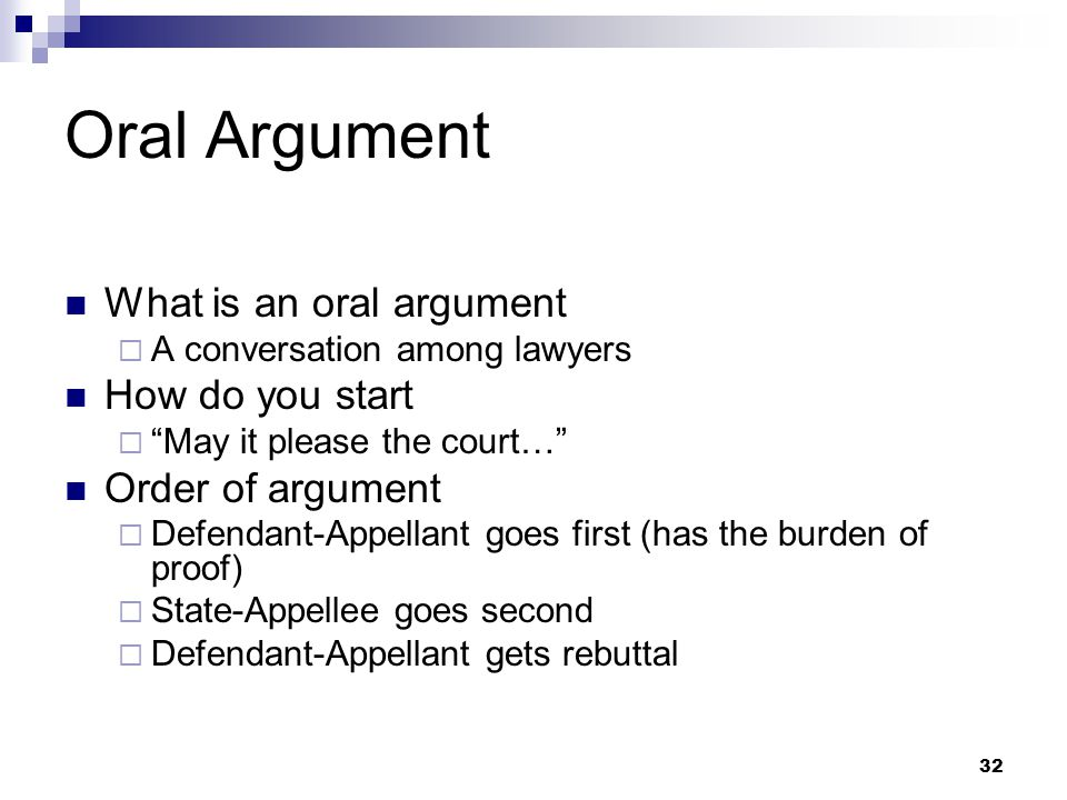 32 Oral Argument What is an oral argument  A conversation among lawyers How do you start  May it please the court… Order of argument  Defendant-Appellant goes first (has the burden of proof)  State-Appellee goes second  Defendant-Appellant gets rebuttal