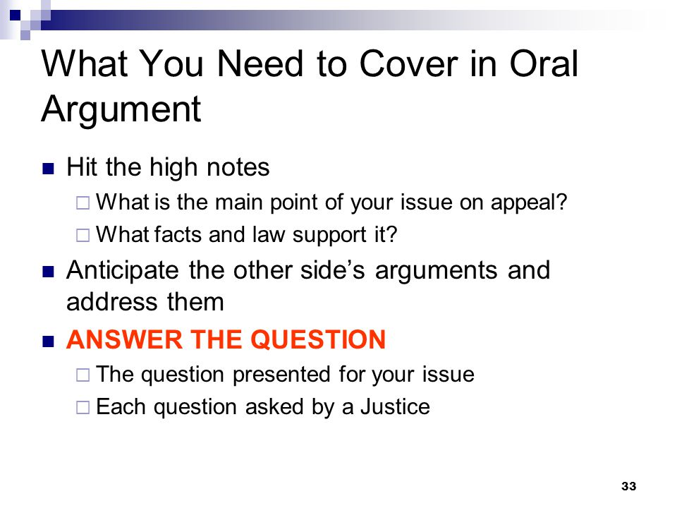 33 What You Need to Cover in Oral Argument Hit the high notes  What is the main point of your issue on appeal.
