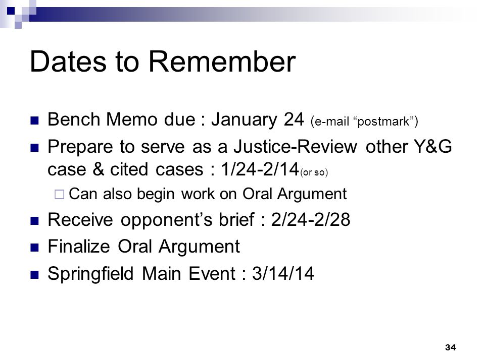 34 Dates to Remember Bench Memo due : January 24 (  postmark ) Prepare to serve as a Justice-Review other Y&G case & cited cases : 1/24-2/14 (or so)  Can also begin work on Oral Argument Receive opponent's brief : 2/24-2/28 Finalize Oral Argument Springfield Main Event : 3/14/14