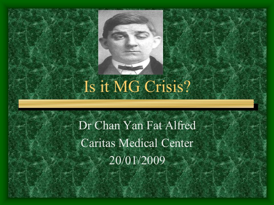 Is it MG Crisis Dr Chan Yan Fat Alfred Caritas Medical Center 20/01/2009
