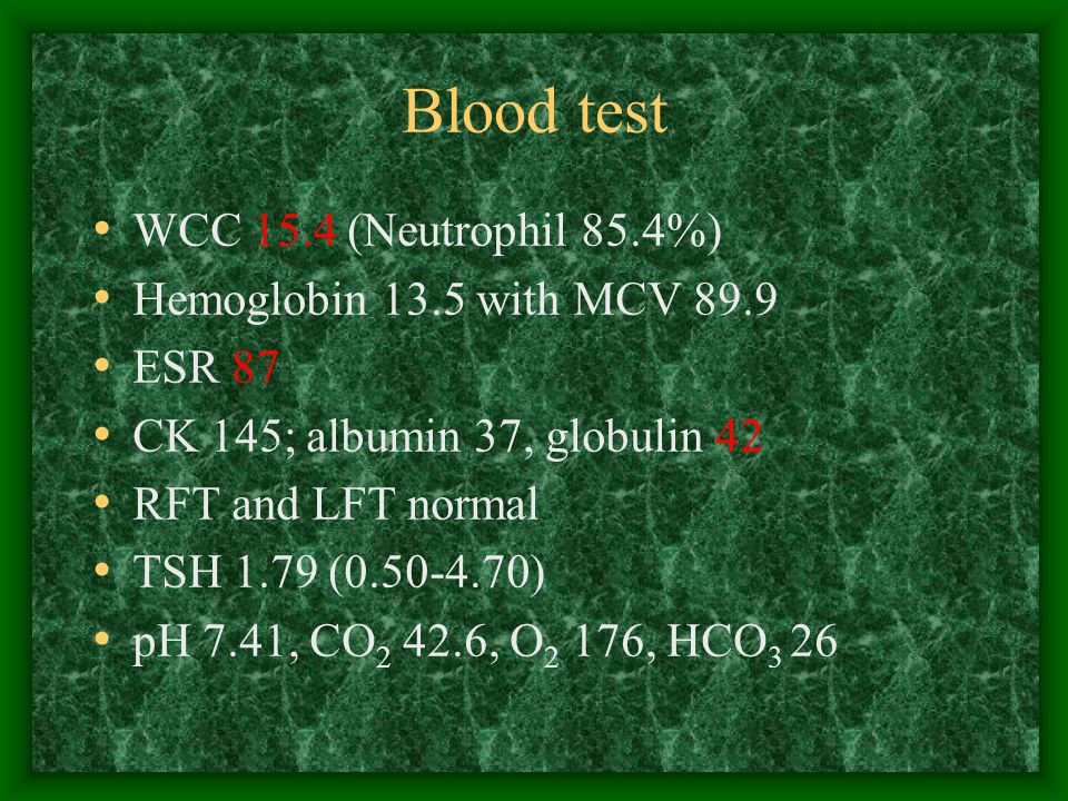 Blood test WCC 15.4 (Neutrophil 85.4%) Hemoglobin 13.5 with MCV 89.9 ESR 87 CK 145; albumin 37, globulin 42 RFT and LFT normal TSH 1.79 ( ) pH 7.41, CO , O 2 176, HCO 3 26
